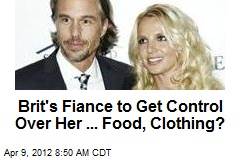 Brit's Fiance to Get Control Over Her ... Food, Clothing?