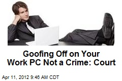 Goofing Off on Your Work PC Not a Crime: Court