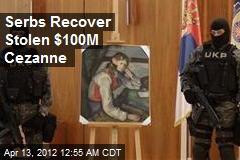 Serbs Recover Stolen $100M Cezanne