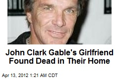 John Clark Gable's Girlfriend Found Dead at Their Home