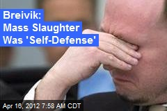 Breivik: Mass Slaughter Was 'Self-Defense'