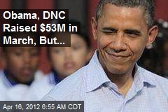 Obama, DNC Raised $53M in March, But...