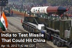India to Test Missile That Could Hit China