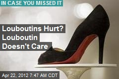 Louboutins Hurt? Louboutin Doesn't Care