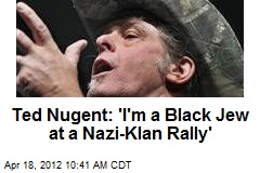 Ted Nugent: 'I'm a Black Jew at a Nazi-Klan Rally'