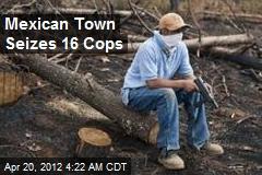 Mexican Town Seizes 16 Cops