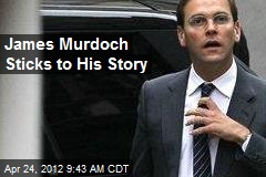 James Murdoch Sticks to His Story