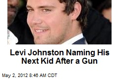 Levi Johnston Naming His Next Kid After a Gun