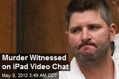 Murder Witnessed on iPad Video Chat