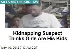 Kidnapping Suspect Thinks Girls Are His Kids