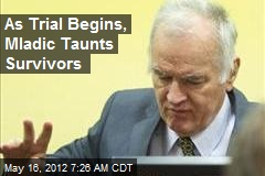 As Trial Begins, Mladic Taunts Survivors