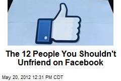 The 12 People You Shouldn't Unfriend on Facebook