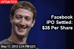 Facebook IPO Almost Settled: $38 Per Share?