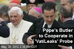 Pope's Butler to Cooperate in 'Vatileaks' Probe