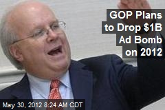 GOP Plans to Drop $1B Ad Bomb on 2012