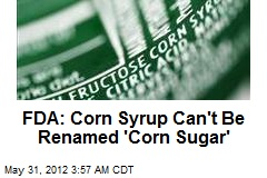 FDA: Corn Syrup Can't Be Renamed 'Corn Sugar'