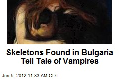 Skeletons Found in Bulgaria Tell Tale of Vampires