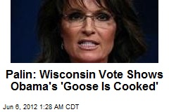 Palin: Wisconsin Vote Shows Obama's 'Goose is Cooked'