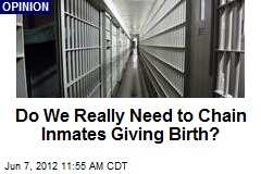 Do We Really Need to Chain Inmates Giving Birth?