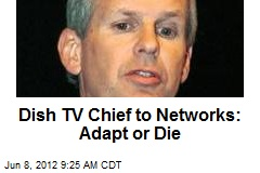 Dish TV Chief to Networks: Adapt or Die