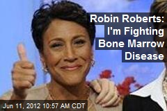 Robin Roberts: I'm Fighting Bone Marrow Disease