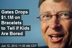 Gates Drops $1.1M on Bracelets to Tell if Kids Are Bored