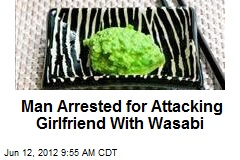 Man Arrested for Attacking Girlfriend With Wasabi