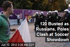 120 Busted as Russians, Poles Clash at Soccer Showdown