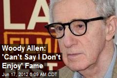Woody Allen: 'Can't Say I Don't Enjoy' Fame