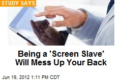 Being a 'Screen Slave' Will Mess Up Your Back