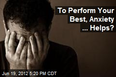 To Perform Your Best, Anxiety ... Helps?
