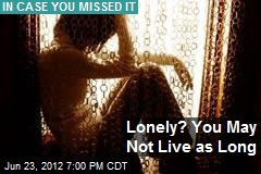 Lonely? You May Not Live as Long