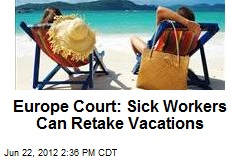 Europe Court: Sick Workers Can Retake Vacations