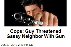 Cops: Guy Threatened Gassy Neighbor With Gun