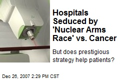 Hospitals Seduced by 'Nuclear Arms Race' vs. Cancer