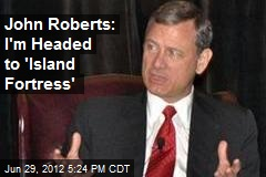 John Roberts: I'm Headed to 'Island Fortress'