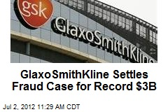 GlaxoSmithKline Settles Fraud Case for Record $3B