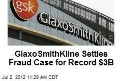 GlaxoSmithKline Settles Fraud Case for Record $3B