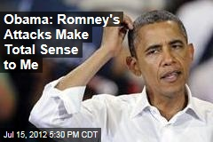 Obama: Romney's Attacks Make Total Sense to Me
