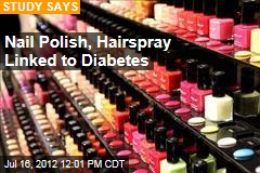 Nail Polish, Hairspray Linked to Diabetes