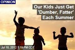 Our Kids Just Get 'Dumber, Fatter' Each Summer