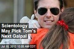 Scientology May Pick Tom's Next Galpal