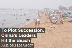 To Plot Succession, China's Leaders Hit the Beach