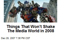 Things That Won't Shake The Media World in 2008
