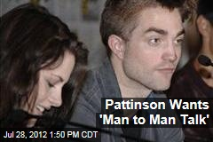 Pattinson Wants 'Man to Man Talk'