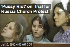 'Pussy Riot' on Trial for Russia Church Protest