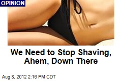 We Need to Stop Shaving, Ahem, Down There