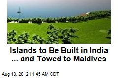 Islands to Be Built in India ... and Towed to Maldives