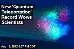 New 'Quantum Teleportation' Records Wows Scientists