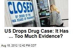 US Drops Drug Case: It Has ... Too Much Evidence?